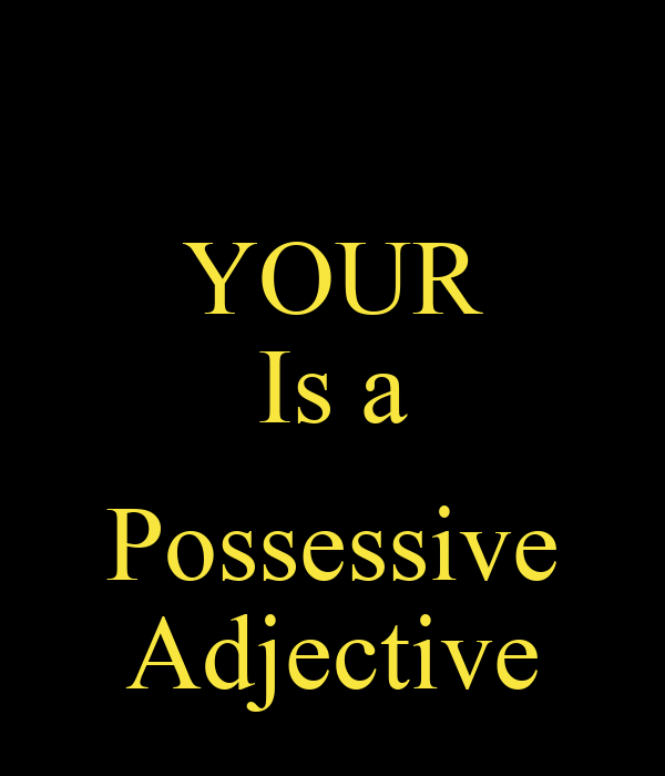 YOUR Is a  Possessive Adjective