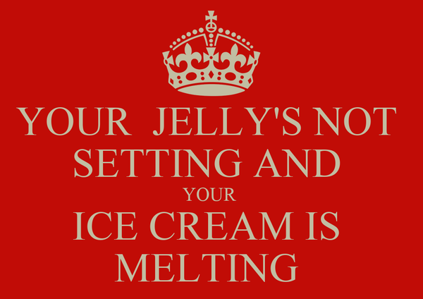 YOUR  JELLY'S NOT  SETTING AND  YOUR  ICE CREAM IS  MELTING