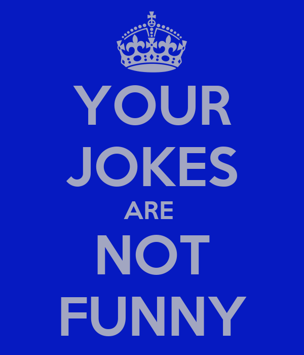 YOUR JOKES ARE  NOT FUNNY