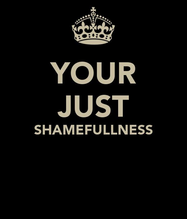 YOUR JUST SHAMEFULLNESS