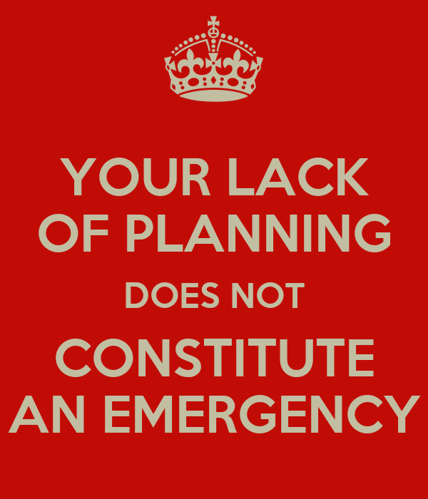 YOUR LACK OF PLANNING DOES NOT CONSTITUTE AN EMERGENCY