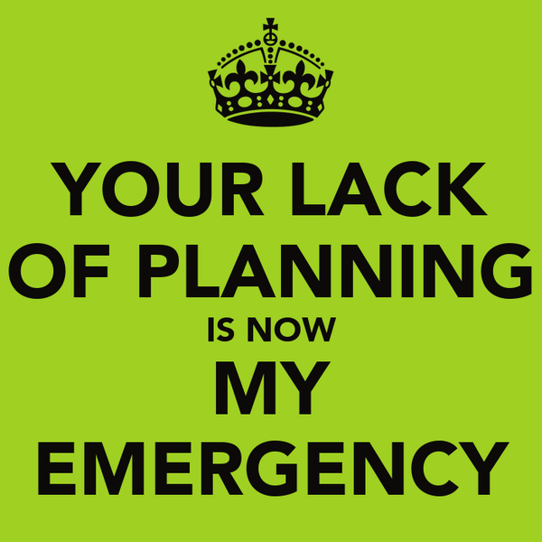 YOUR LACK OF PLANNING IS NOW MY EMERGENCY