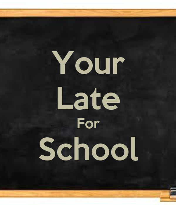 Your Late For School