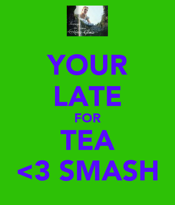 YOUR LATE FOR TEA <3 SMASH