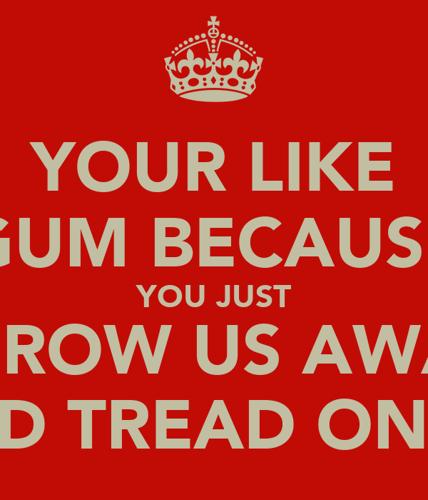 YOUR LIKE GUM BECAUSE YOU JUST THROW US AWAY AND TREAD ON US