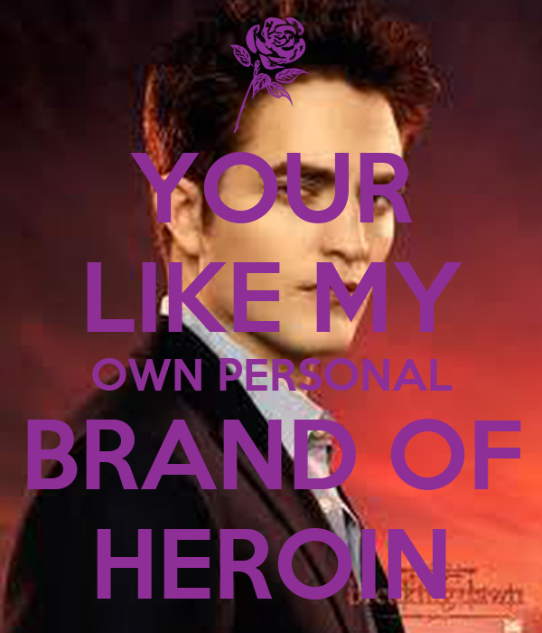 YOUR LIKE MY OWN PERSONAL BRAND OF HEROIN