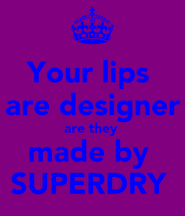 Your lips  are designer are they  made by  SUPERDRY