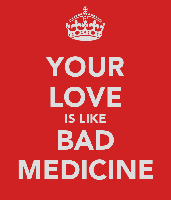 YOUR LOVE IS LIKE BAD MEDICINE