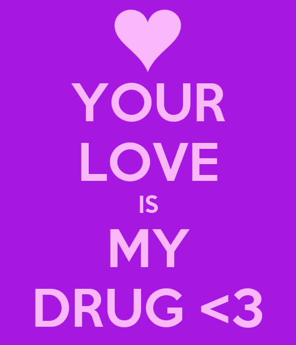 YOUR LOVE IS MY DRUG <3