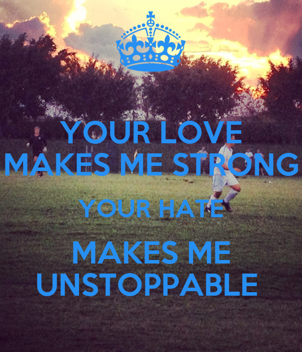 YOUR LOVE MAKES ME STRONG YOUR HATE MAKES ME UNSTOPPABLE