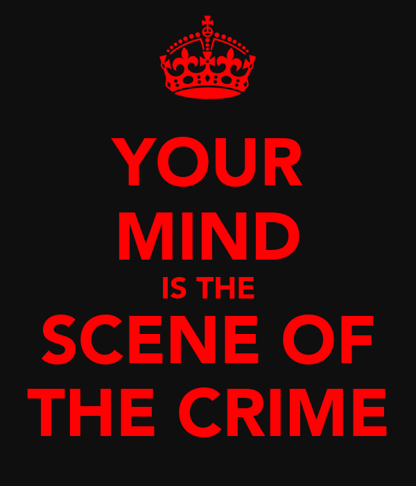 YOUR MIND IS THE SCENE OF THE CRIME