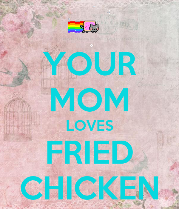 YOUR MOM LOVES FRIED CHICKEN