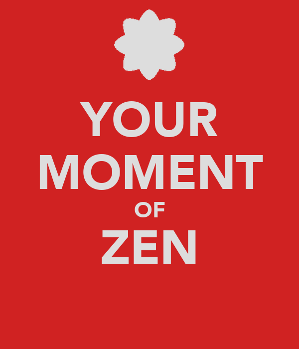 YOUR MOMENT OF ZEN