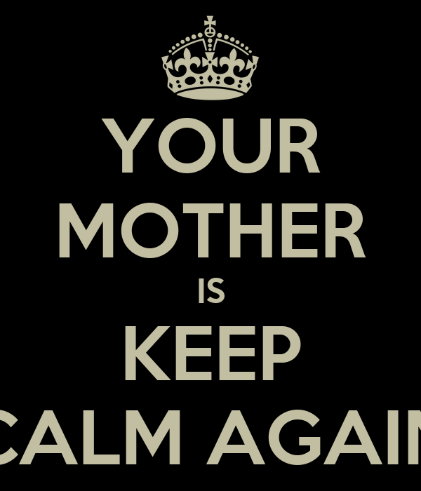 YOUR MOTHER IS KEEP CALM AGAIN