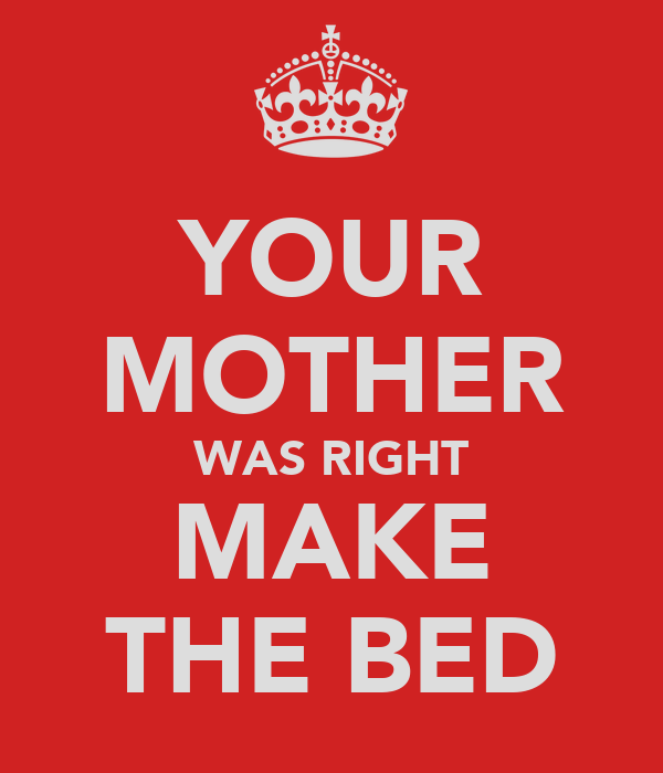 YOUR MOTHER WAS RIGHT MAKE THE BED