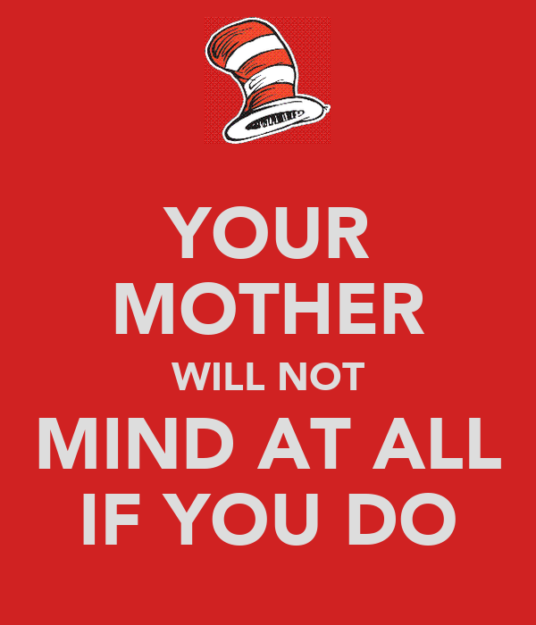 YOUR MOTHER WILL NOT MIND AT ALL IF YOU DO