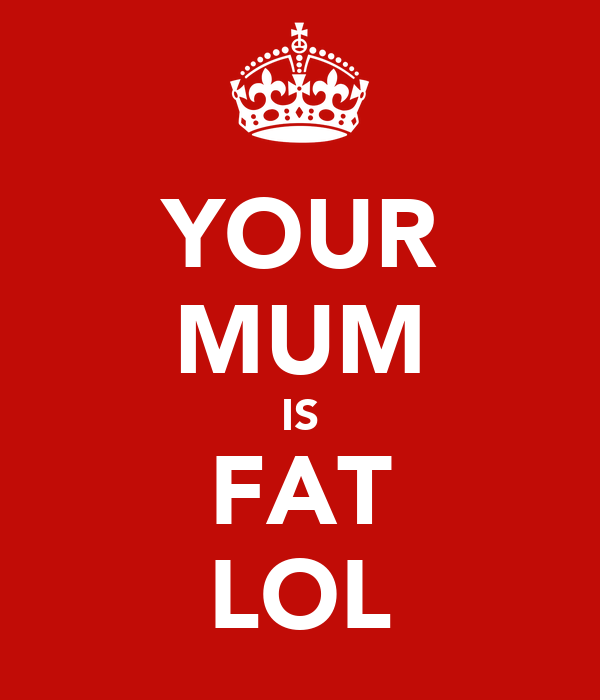 YOUR MUM IS FAT LOL