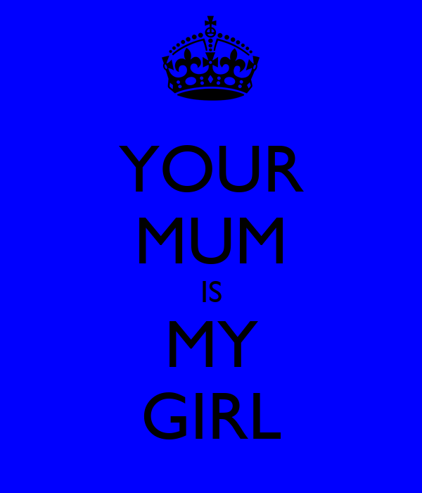 YOUR MUM IS MY GIRL