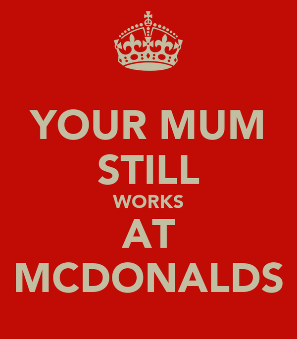 YOUR MUM STILL WORKS AT MCDONALDS