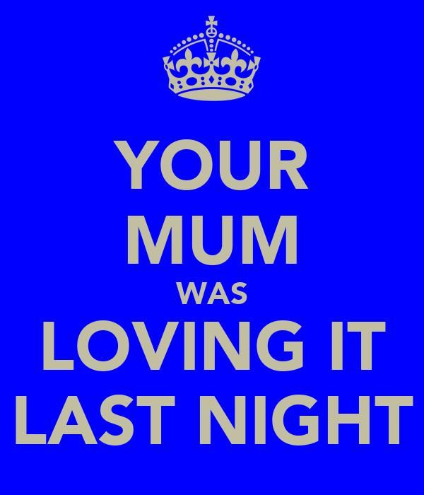 YOUR MUM WAS LOVING IT LAST NIGHT