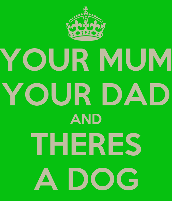 YOUR MUM YOUR DAD AND THERES A DOG