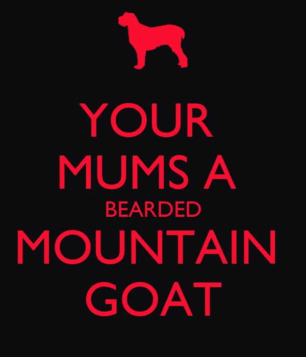 YOUR  MUMS A  BEARDED MOUNTAIN  GOAT