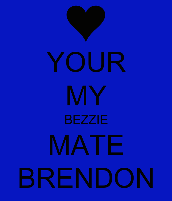YOUR MY BEZZIE MATE BRENDON