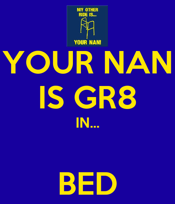 YOUR NAN IS GR8 IN...  BED