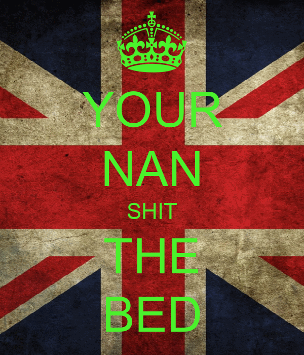 YOUR NAN SHIT THE BED