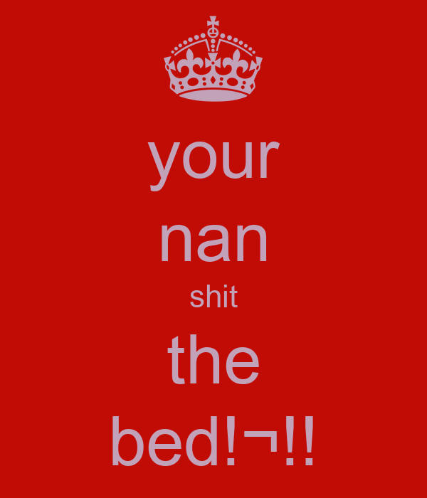 your nan shit the bed!¬!!