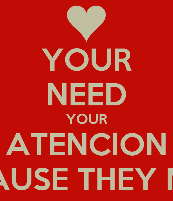 YOUR NEED YOUR ATENCION BECAUSE THEY NEED