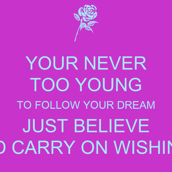 YOUR NEVER TOO YOUNG TO FOLLOW YOUR DREAM JUST BELIEVE AND CARRY ON WISHING..