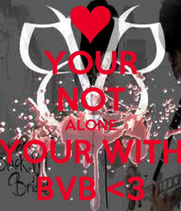 YOUR NOT ALONE YOUR WITH BVB <3