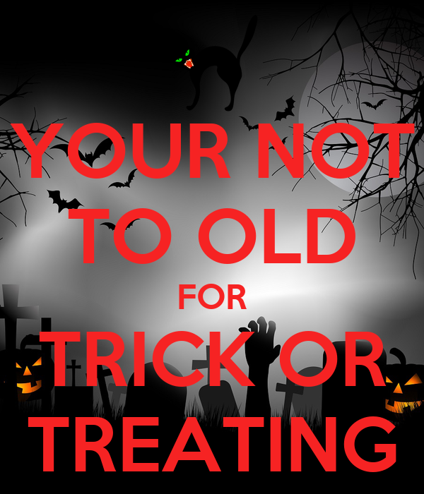 YOUR NOT TO OLD FOR TRICK OR TREATING