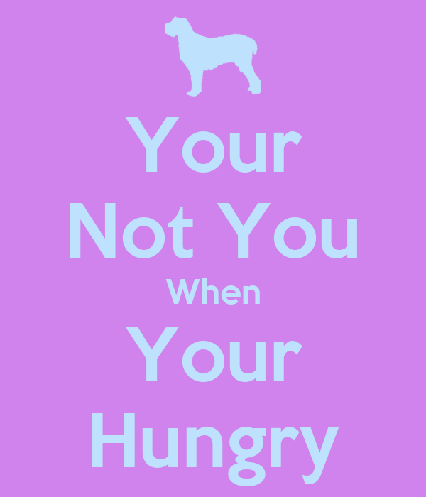Your Not You When Your Hungry