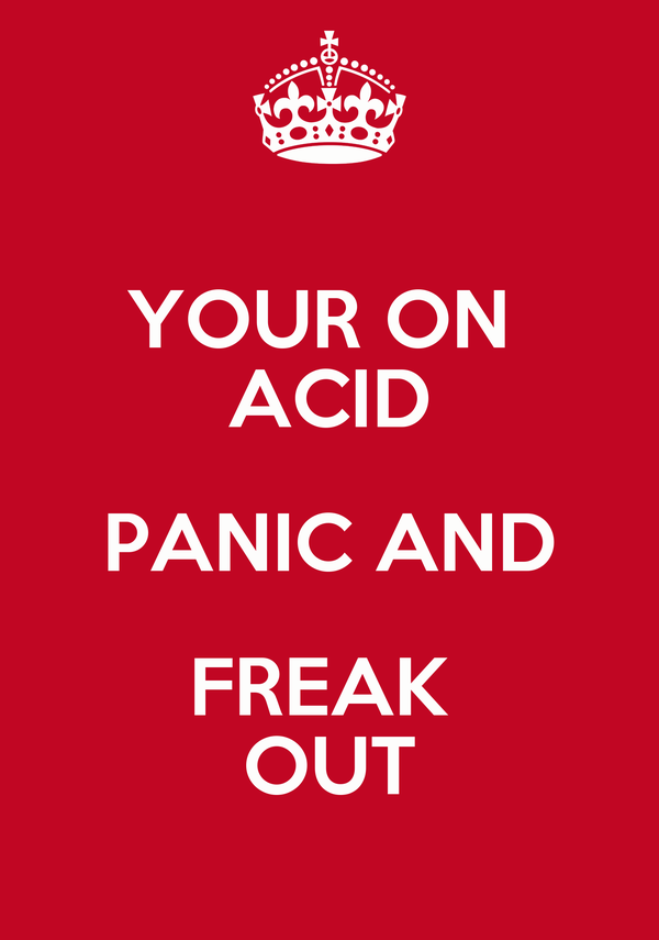 YOUR ON  ACID PANIC AND FREAK  OUT