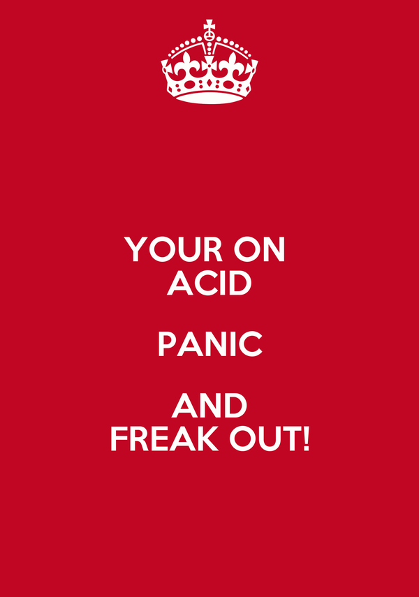 YOUR ON  ACID PANIC AND FREAK OUT!