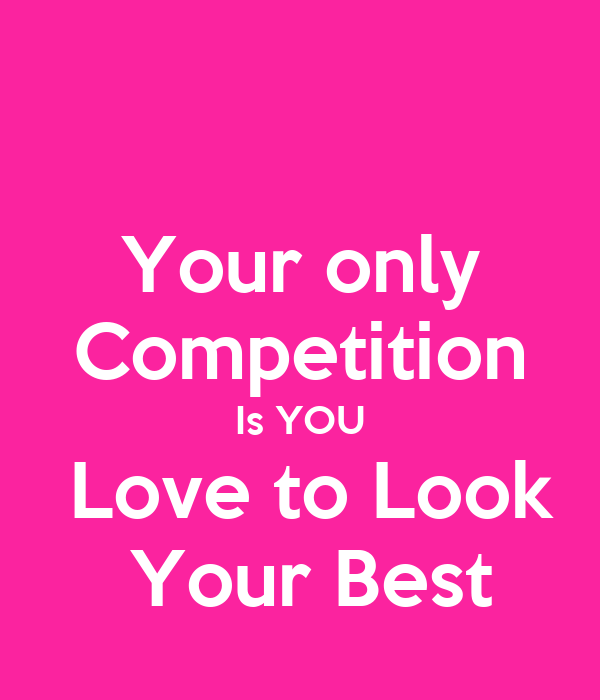 Your only Competition Is YOU  Love to Look  Your Best