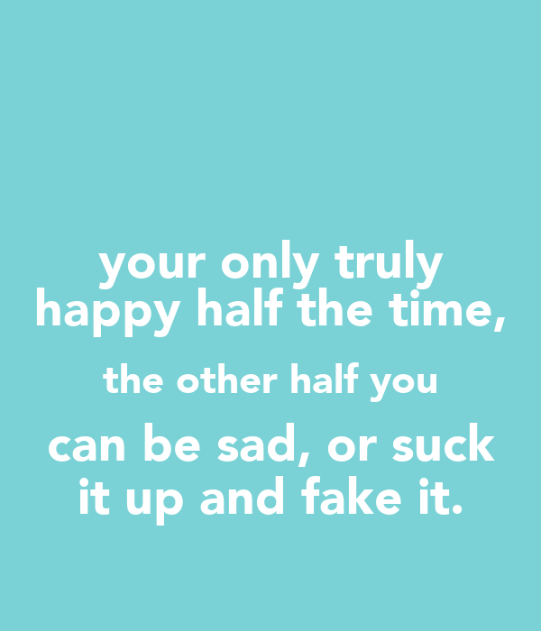 your only truly happy half the time, the other half you can be sad, or suck it up and fake it.