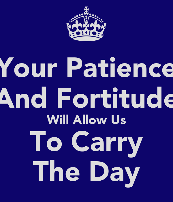 Your Patience And Fortitude Will Allow Us To Carry The Day