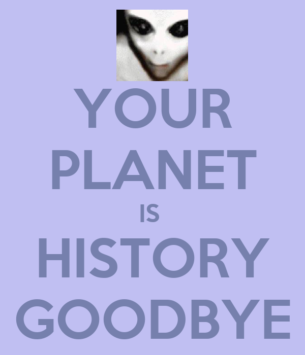 YOUR PLANET IS  HISTORY GOODBYE