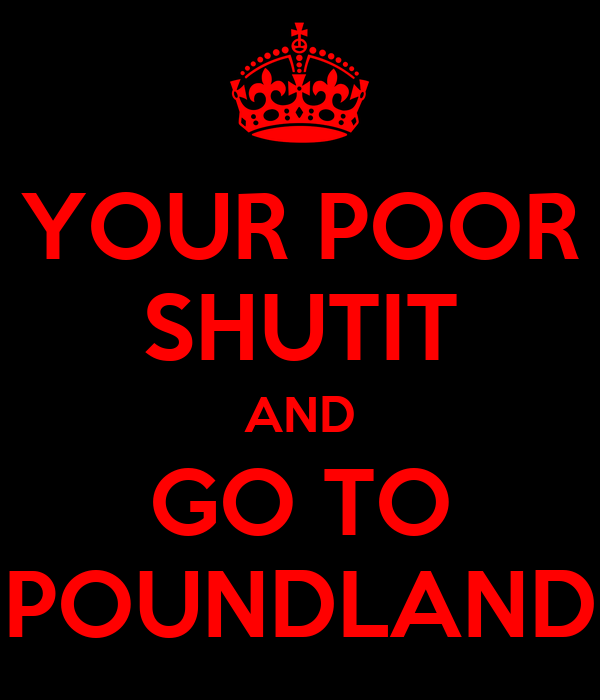 YOUR POOR SHUTIT AND GO TO POUNDLAND