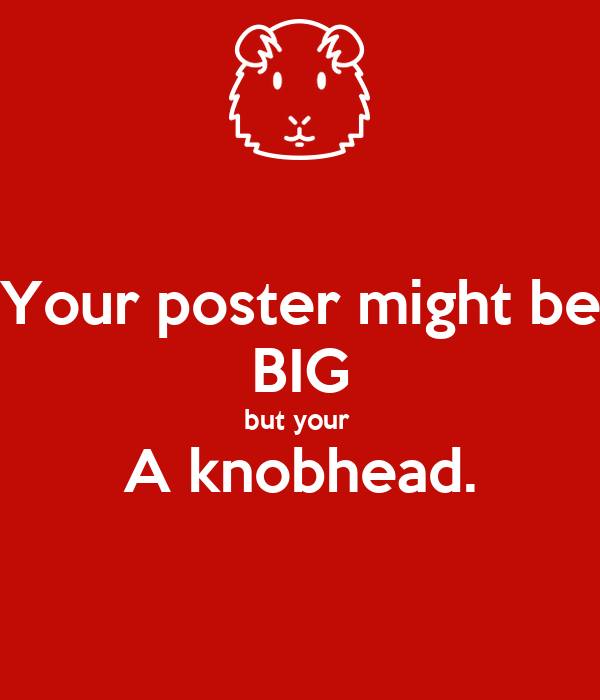 Your poster might be BIG but your  A knobhead.