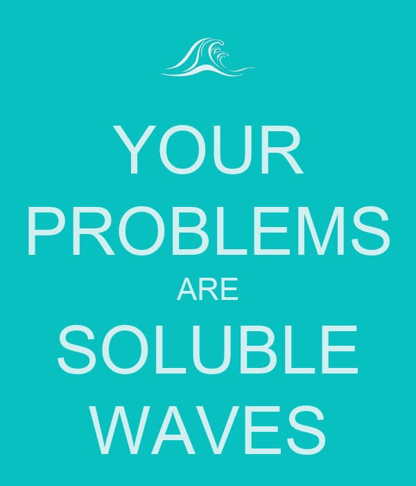 YOUR PROBLEMS ARE SOLUBLE WAVES