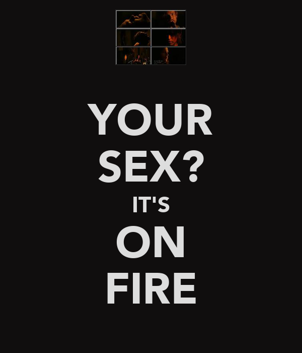 YOUR SEX? IT'S ON FIRE