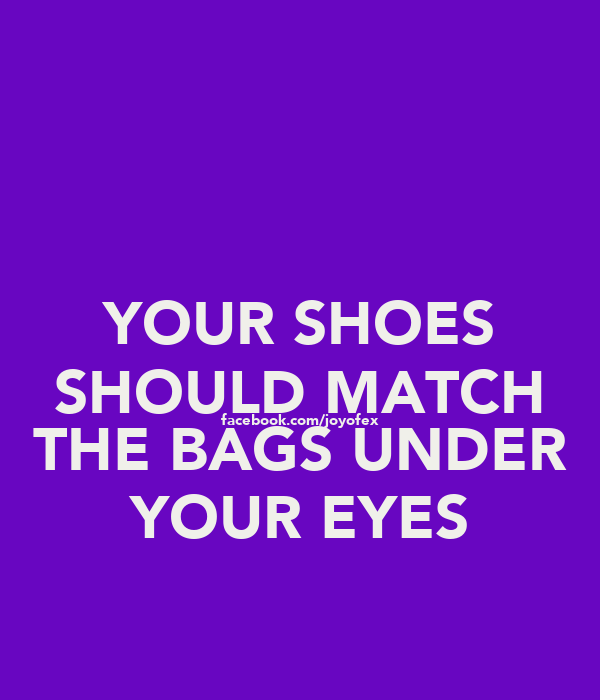 YOUR SHOES SHOULD MATCH facebook.com/joyofex THE BAGS UNDER YOUR EYES
