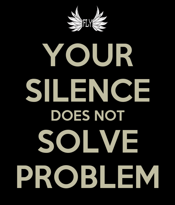 YOUR SILENCE DOES NOT SOLVE PROBLEM