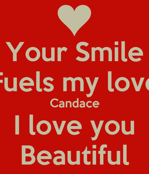 Your Smile Fuels my love Candace I love you Beautiful
