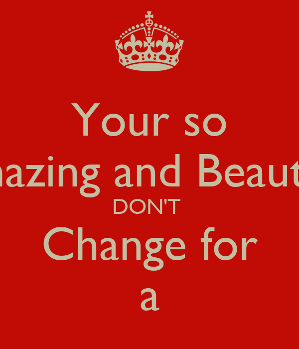 Your so Amazing and Beautiful DON'T  Change for a