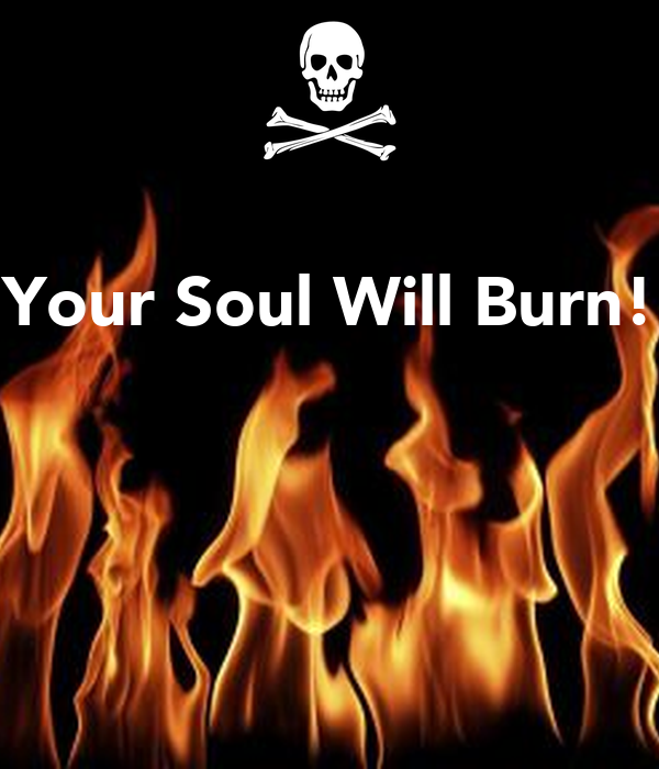 Your Soul Will Burn!